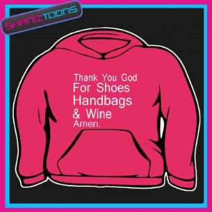 SHOES HANDBAGS & WINE SLOGAN  HOODY HOODIE ALL SIZES & COLOURS